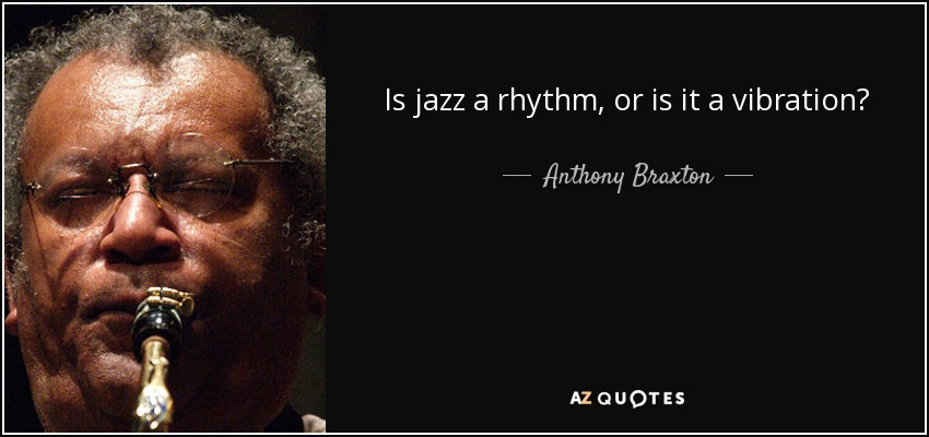 Is jazz a rhythm, or is it a vibration? - Anthony Braxton