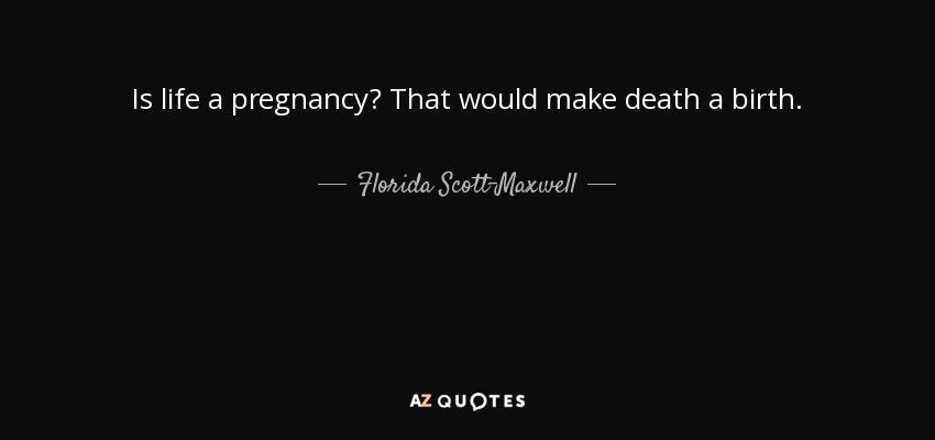 Is life a pregnancy? That would make death a birth. - Florida Scott-Maxwell
