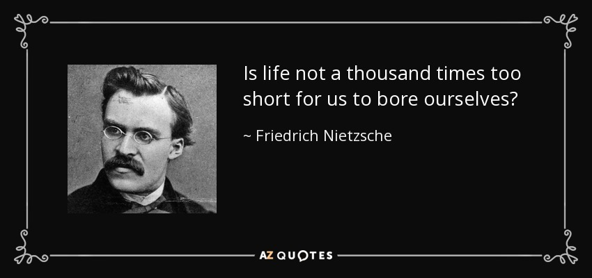 Is life not a thousand times too short for us to bore ourselves? - Friedrich Nietzsche