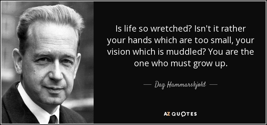 Is life so wretched? Isn't it rather your hands which are too small, your vision which is muddled? You are the one who must grow up. - Dag Hammarskjold