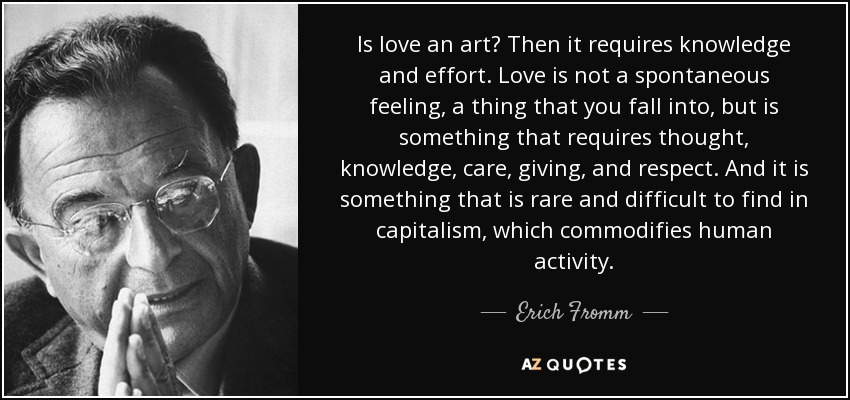 Is love an art? Then it requires knowledge and effort. Love is not a spontaneous feeling, a thing that you fall into, but is something that requires thought, knowledge, care, giving, and respect. And it is something that is rare and difficult to find in capitalism, which commodifies human activity. - Erich Fromm