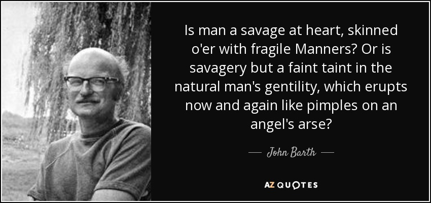 Is man a savage at heart, skinned o'er with fragile Manners? Or is savagery but a faint taint in the natural man's gentility, which erupts now and again like pimples on an angel's arse? - John Barth