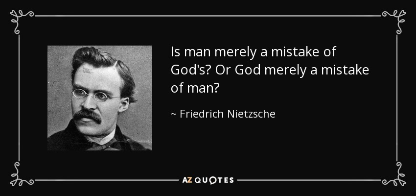 Is man merely a mistake of God's? Or God merely a mistake of man? - Friedrich Nietzsche