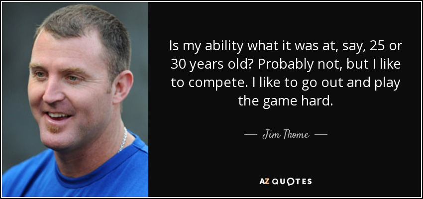 Is my ability what it was at, say, 25 or 30 years old? Probably not, but I like to compete. I like to go out and play the game hard. - Jim Thome