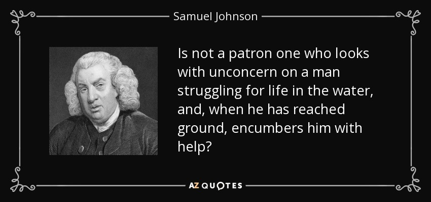 Is not a patron one who looks with unconcern on a man struggling for life in the water, and, when he has reached ground, encumbers him with help? - Samuel Johnson