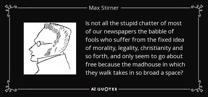 Is not all the stupid chatter of most of our newspapers the babble of fools who suffer from the fixed idea of morality, legality, christianity and so forth, and only seem to go about free because the madhouse in which they walk takes in so broad a space? - Max Stirner