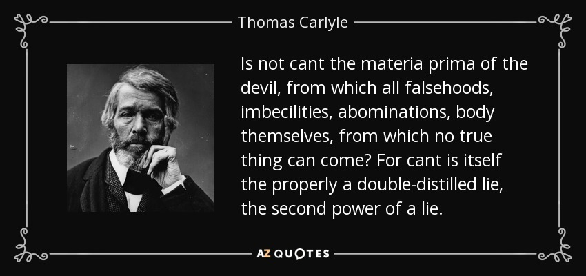 Is not cant the materia prima of the devil, from which all falsehoods, imbecilities, abominations, body themselves, from which no true thing can come? For cant is itself the properly a double-distilled lie, the second power of a lie. - Thomas Carlyle