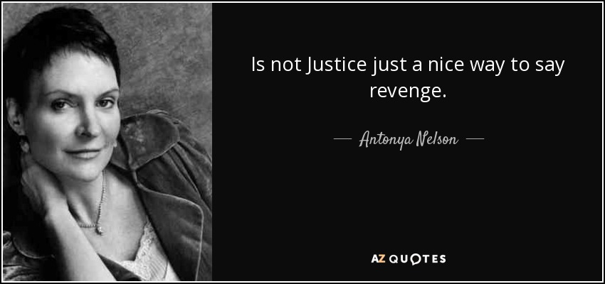 Is not Justice just a nice way to say revenge. - Antonya Nelson