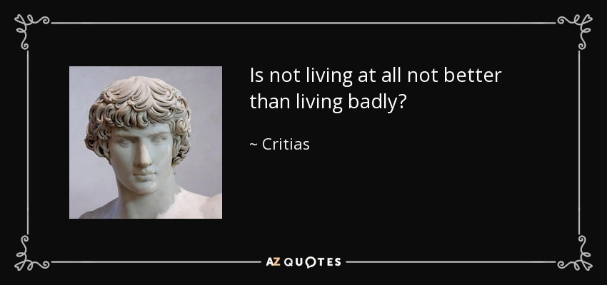 Is not living at all not better than living badly? - Critias