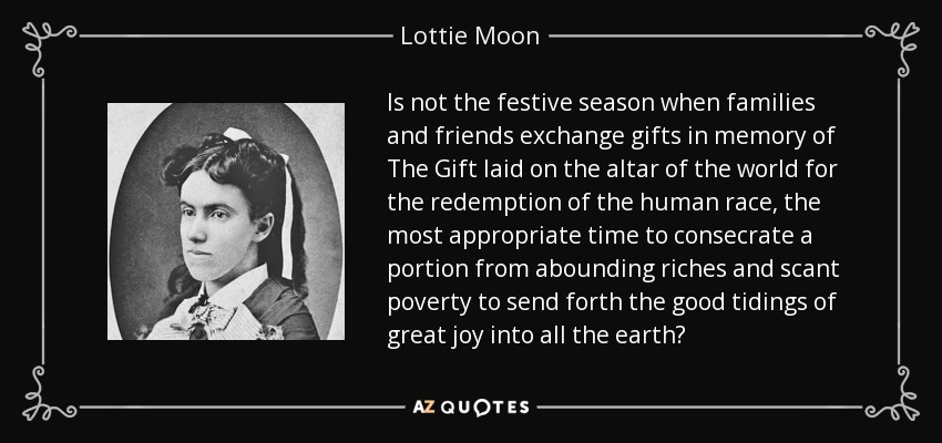 Is not the festive season when families and friends exchange gifts in memory of The Gift laid on the altar of the world for the redemption of the human race, the most appropriate time to consecrate a portion from abounding riches and scant poverty to send forth the good tidings of great joy into all the earth? - Lottie Moon