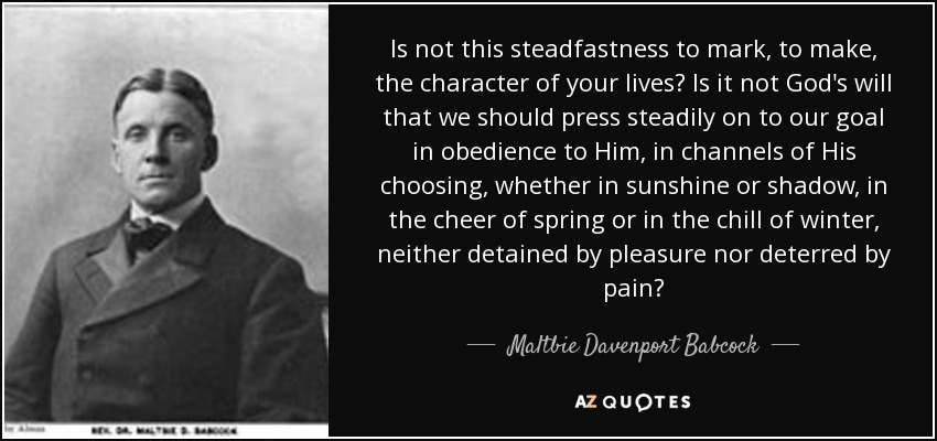 Is not this steadfastness to mark, to make, the character of your lives? Is it not God's will that we should press steadily on to our goal in obedience to Him, in channels of His choosing, whether in sunshine or shadow, in the cheer of spring or in the chill of winter, neither detained by pleasure nor deterred by pain? - Maltbie Davenport Babcock