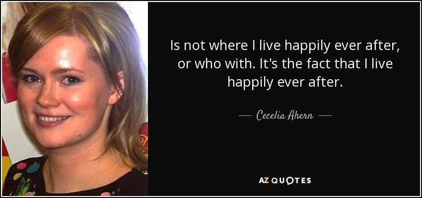 Is not where I live happily ever after, or who with. It's the fact that I live happily ever after. - Cecelia Ahern