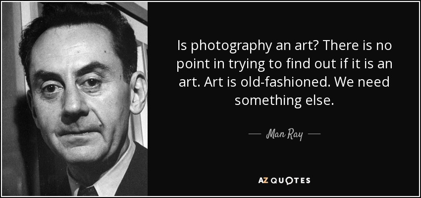 Is photography an art? There is no point in trying to find out if it is an art. Art is old-fashioned. We need something else. - Man Ray
