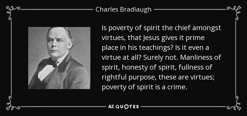 Is poverty of spirit the chief amongst virtues, that Jesus gives it prime place in his teachings? Is it even a virtue at all? Surely not. Manliness of spirit, honesty of spirit, fullness of rightful purpose, these are virtues; poverty of spirit is a crime. - Charles Bradlaugh
