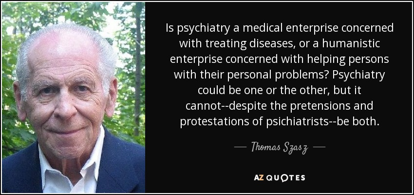 Is psychiatry a medical enterprise concerned with treating diseases, or a humanistic enterprise concerned with helping persons with their personal problems? Psychiatry could be one or the other, but it cannot--despite the pretensions and protestations of psichiatrists--be both. - Thomas Szasz