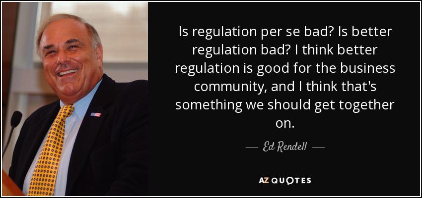 Is regulation per se bad? Is better regulation bad? I think better regulation is good for the business community, and I think that's something we should get together on. - Ed Rendell