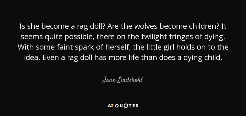 Is she become a rag doll? Are the wolves become children? It seems quite possible, there on the twilight fringes of dying. With some faint spark of herself, the little girl holds on to the idea. Even a rag doll has more life than does a dying child. - Jane Lindskold