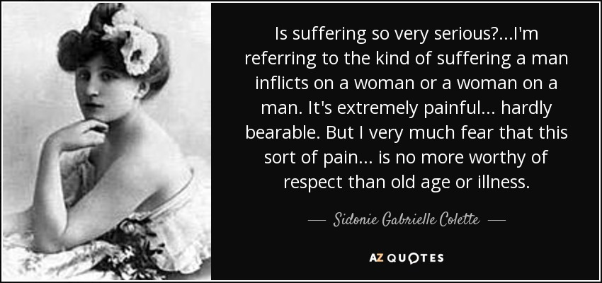 Is suffering so very serious? ...I'm referring to the kind of suffering a man inflicts on a woman or a woman on a man. It's extremely painful... hardly bearable. But I very much fear that this sort of pain... is no more worthy of respect than old age or illness. - Sidonie Gabrielle Colette