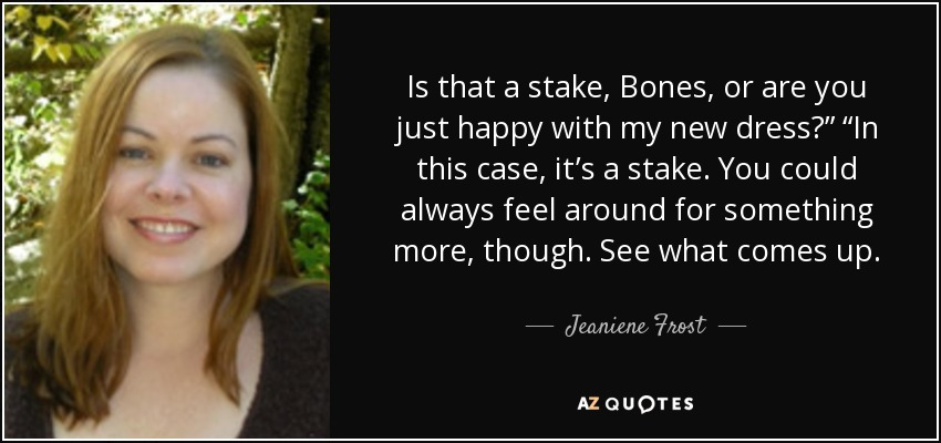 "Is that a stake, Bones, or are you just happy with my new dress?"" ""In this case, it's a stake. You could always feel around for something more, though. See what comes up. - Jeaniene Frost"