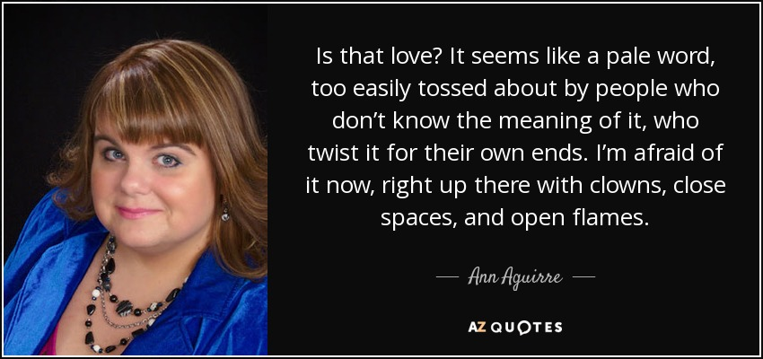 Is that love? It seems like a pale word, too easily tossed about by people who don't know the meaning of it, who twist it for their own ends. I'm afraid of it now, right up there with clowns, close spaces, and open flames. - Ann Aguirre
