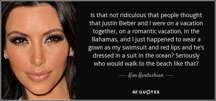 Is that not ridiculous that people thought that Justin Bieber and I were on a vacation together, on a romantic vacation, in the Bahamas, and I just happened to wear a gown as my swimsuit and red lips and he's dressed in a suit in the ocean? Seriously who would walk to the beach like that? - Kim Kardashian