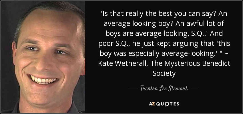 'Is that really the best you can say? An average-looking boy? An awful lot of boys are average-looking, S.Q.!' And poor S.Q., he just kept arguing that 'this boy was especially average-looking.'