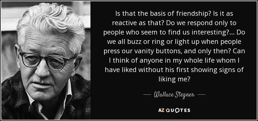 Is that the basis of friendship? Is it as reactive as that? Do we respond only to people who seem to find us interesting?... Do we all buzz or ring or light up when people press our vanity buttons, and only then? Can I think of anyone in my whole life whom I have liked without his first showing signs of liking me? - Wallace Stegner