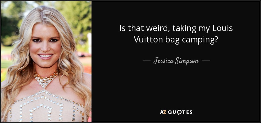 Is that weird, taking my Louis Vuitton bag camping? - Jessica Simpson