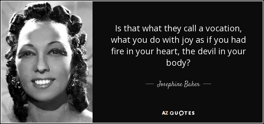 Is that what they call a vocation, what you do with joy as if you had fire in your heart, the devil in your body? - Josephine Baker
