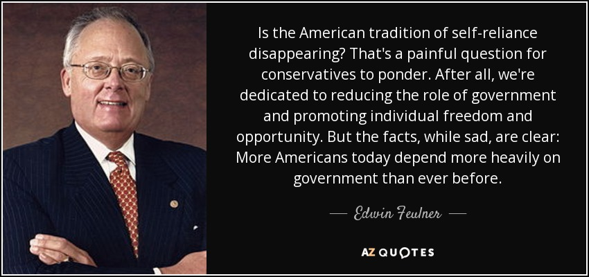 Is the American tradition of self-reliance disappearing? That's a painful question for conservatives to ponder. After all, we're dedicated to reducing the role of government and promoting individual freedom and opportunity. But the facts, while sad, are clear: More Americans today depend more heavily on government than ever before. - Edwin Feulner