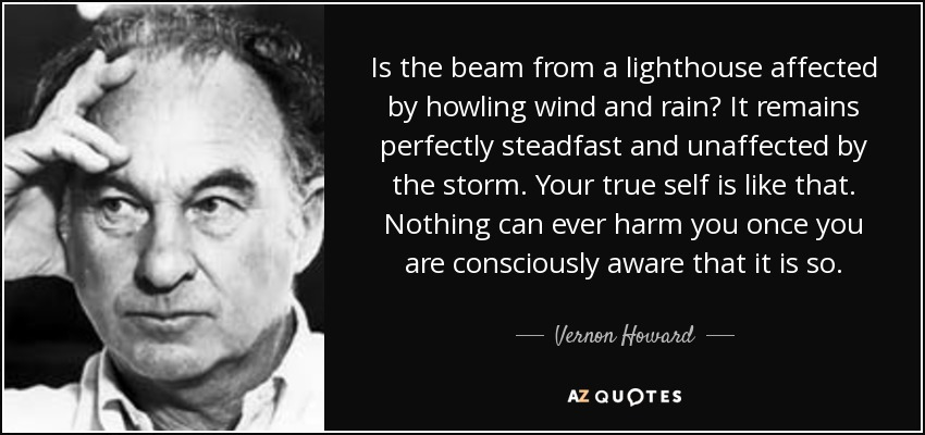 Is the beam from a lighthouse affected by howling wind and rain? It remains perfectly steadfast and unaffected by the storm. Your true self is like that. Nothing can ever harm you once you are consciously aware that it is so. - Vernon Howard