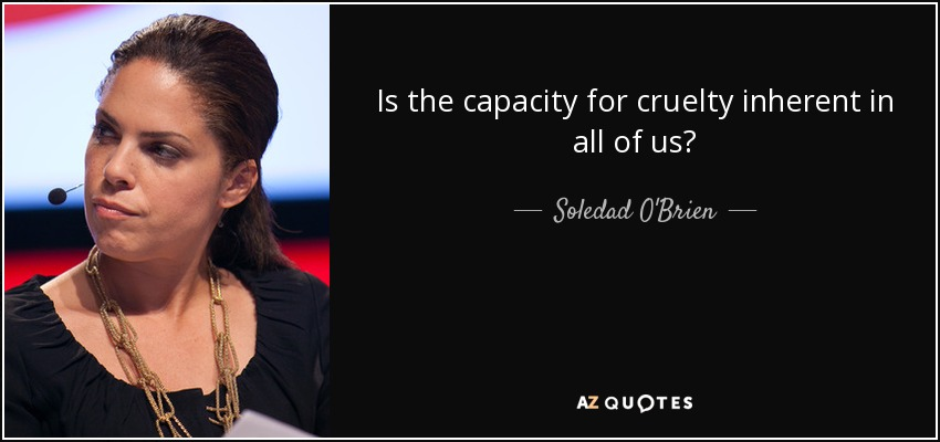 Is the capacity for cruelty inherent in all of us? - Soledad O'Brien