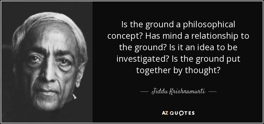 Is the ground a philosophical concept? Has mind a relationship to the ground? Is it an idea to be investigated? Is the ground put together by thought? - Jiddu Krishnamurti