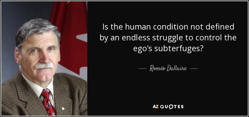 Is the human condition not defined by an endless struggle to control the ego's subterfuges? - Roméo Dallaire