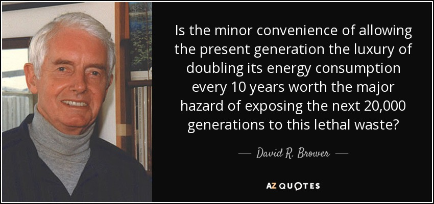 Is the minor convenience of allowing the present generation the luxury of doubling its energy consumption every 10 years worth the major hazard of exposing the next 20,000 generations to this lethal waste? - David R. Brower