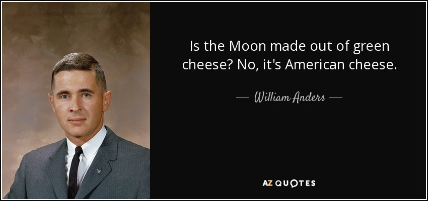 Is the Moon made out of green cheese? No, it's American cheese. - William Anders