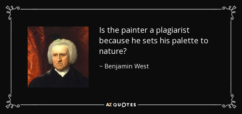 Is the painter a plagiarist because he sets his palette to nature? - Benjamin West