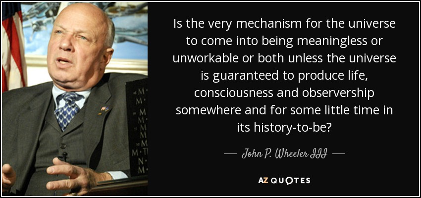 Is the very mechanism for the universe to come into being meaningless or unworkable or both unless the universe is guaranteed to produce life, consciousness and observership somewhere and for some little time in its history-to-be? - John P. Wheeler III