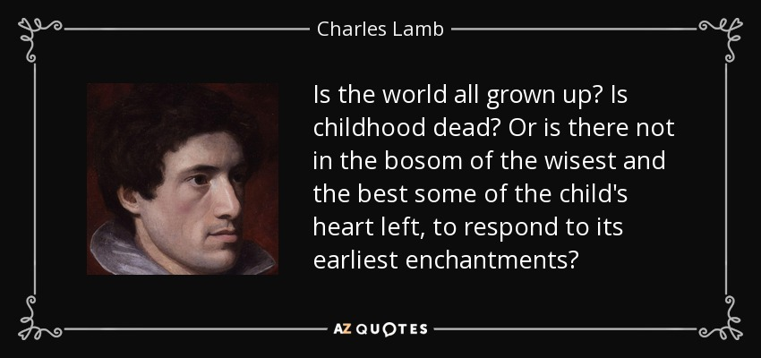 Is the world all grown up? Is childhood dead? Or is there not in the bosom of the wisest and the best some of the child's heart left, to respond to its earliest enchantments? - Charles Lamb