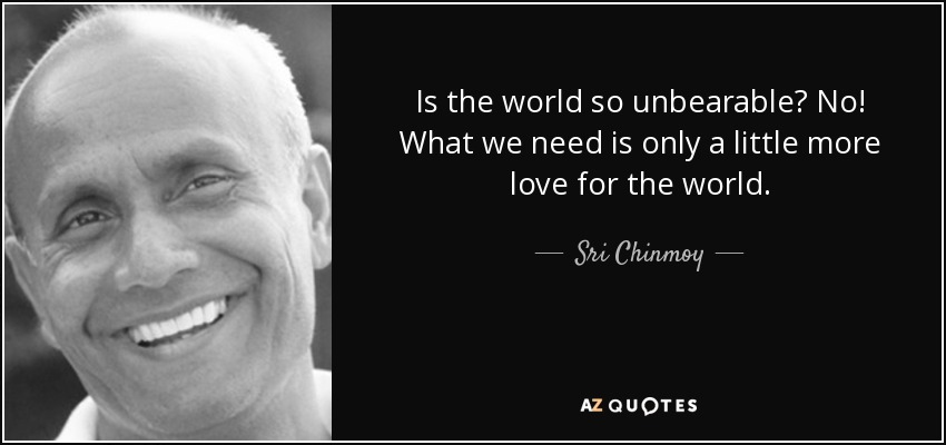 Is the world so unbearable? No! What we need is only a little more love for the world. - Sri Chinmoy