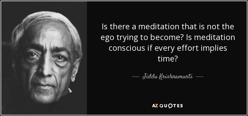 Is there a meditation that is not the ego trying to become? Is meditation conscious if every effort implies time? - Jiddu Krishnamurti