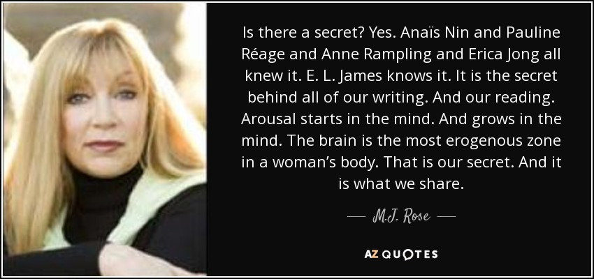 Is there a secret? Yes. Anaïs Nin and Pauline Réage and Anne Rampling and Erica Jong all knew it. E. L. James knows it. It is the secret behind all of our writing. And our reading. Arousal starts in the mind. And grows in the mind. The brain is the most erogenous zone in a woman's body. That is our secret. And it is what we share. - M.J. Rose