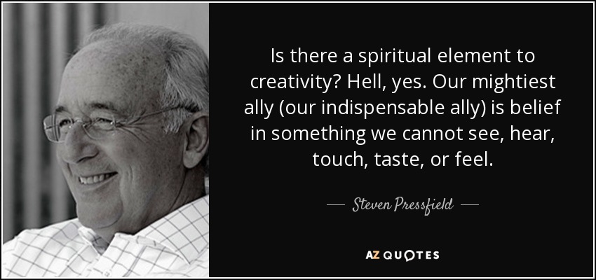 Is there a spiritual element to creativity? Hell, yes. Our mightiest ally (our indispensable ally) is belief in something we cannot see, hear, touch, taste, or feel. - Steven Pressfield