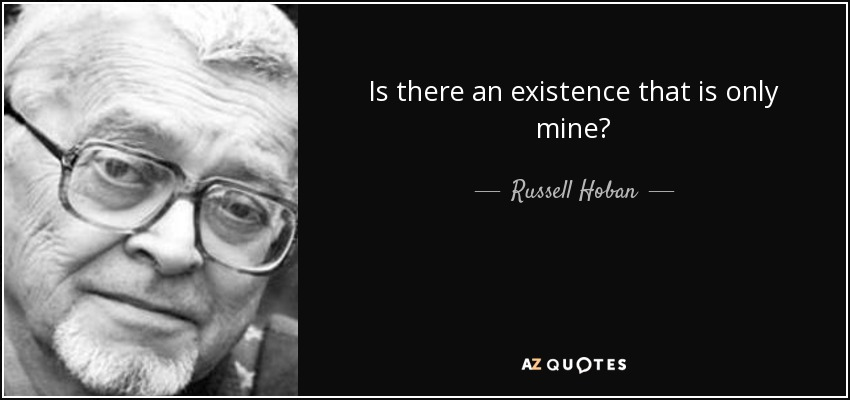 Is there an existence that is only mine? - Russell Hoban