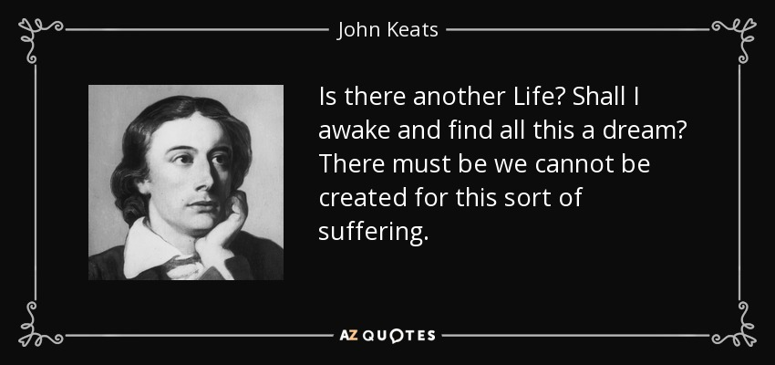 Is there another Life? Shall I awake and find all this a dream? There must be we cannot be created for this sort of suffering. - John Keats