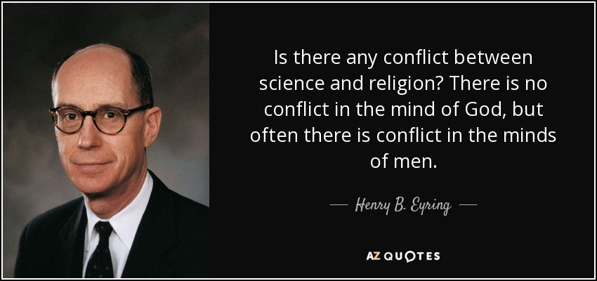 Is there any conflict between science and religion? There is no conflict in the mind of God, but often there is conflict in the minds of men. - Henry B. Eyring