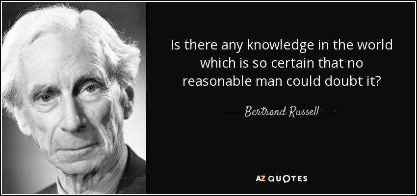 Is there any knowledge in the world which is so certain that no reasonable man could doubt it? - Bertrand Russell