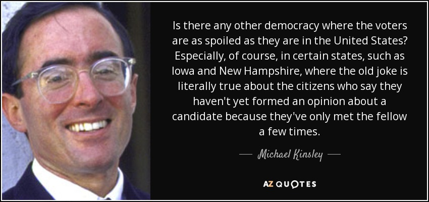 Is there any other democracy where the voters are as spoiled as they are in the United States? Especially, of course, in certain states, such as Iowa and New Hampshire, where the old joke is literally true about the citizens who say they haven't yet formed an opinion about a candidate because they've only met the fellow a few times. - Michael Kinsley