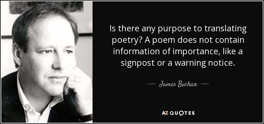 Is there any purpose to translating poetry? A poem does not contain information of importance, like a signpost or a warning notice. - James Buchan