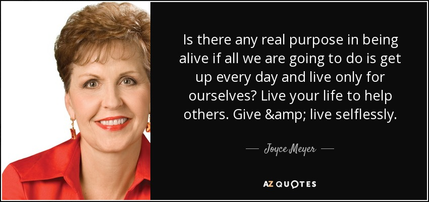 Is there any real purpose in being alive if all we are going to do is get up every day and live only for ourselves? Live your life to help others. Give & live selflessly. - Joyce Meyer